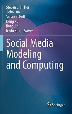 Social Media Modeling and Computing By Hoi, Steven C. H. (EDT)/ Luo, Jiebo (EDT)/ Boll, Susanne (EDT)/ Xu, Dong (EDT)/ Jin, Rong (EDT)
